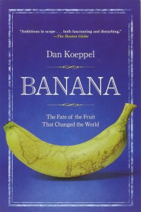 Banana: The Fate of the Fruit That Changed the World by Dan Koeppel